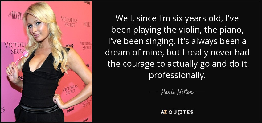 Well, since I'm six years old, I've been playing the violin, the piano, I've been singing. It's always been a dream of mine, but I really never had the courage to actually go and do it professionally. - Paris Hilton