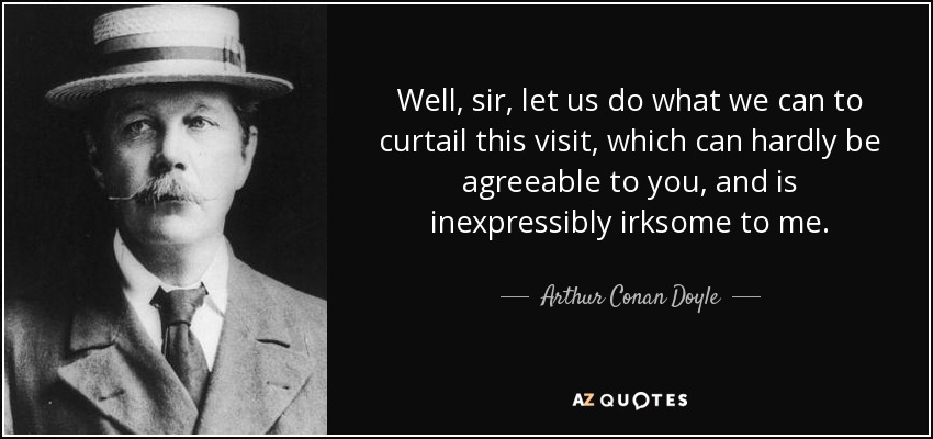 Well, sir, let us do what we can to curtail this visit, which can hardly be agreeable to you, and is inexpressibly irksome to me. - Arthur Conan Doyle