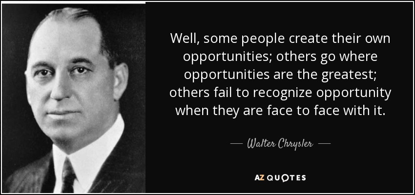 Well, some people create their own opportunities; others go where opportunities are the greatest; others fail to recognize opportunity when they are face to face with it. - Walter Chrysler