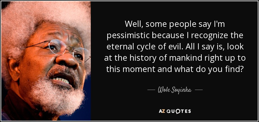 Well, some people say I'm pessimistic because I recognize the eternal cycle of evil. All I say is, look at the history of mankind right up to this moment and what do you find? - Wole Soyinka