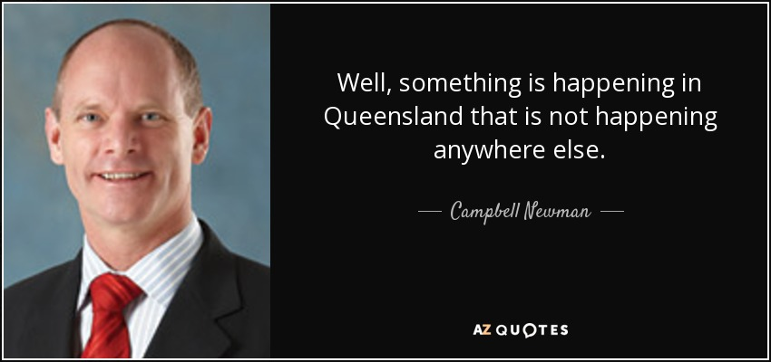 Well, something is happening in Queensland that is not happening anywhere else. - Campbell Newman