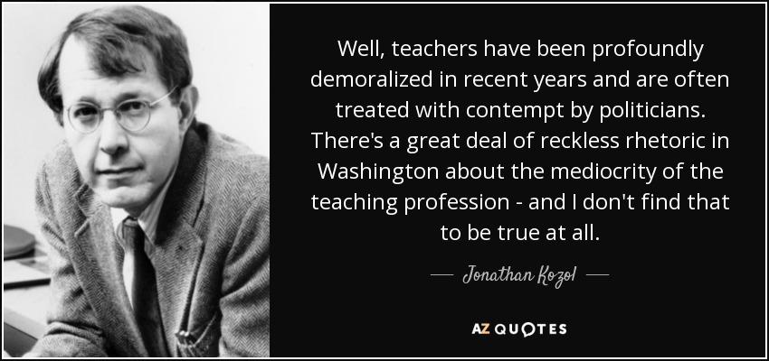 Well, teachers have been profoundly demoralized in recent years and are often treated with contempt by politicians. There's a great deal of reckless rhetoric in Washington about the mediocrity of the teaching profession - and I don't find that to be true at all. - Jonathan Kozol