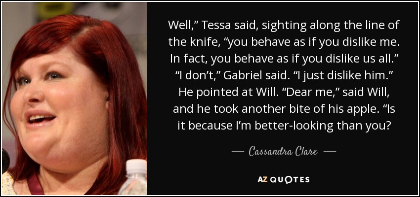 """Well,"""" Tessa said, sighting along the line of the knife, """"you behave as if you dislike me. In fact, you behave as if you dislike us all."""" """"I don't,"""" Gabriel said. """"I just dislike him."""" He pointed at Will. """"Dear me,"""" said Will, and he took another bite of his apple. """"Is it because I'm better-looking than you? - Cassandra Clare"""