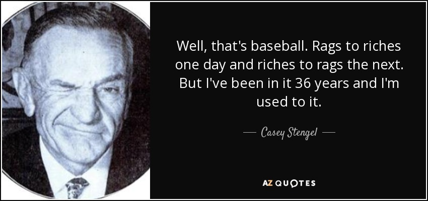 Well, that's baseball. Rags to riches one day and riches to rags the next. But I've been in it 36 years and I'm used to it. - Casey Stengel