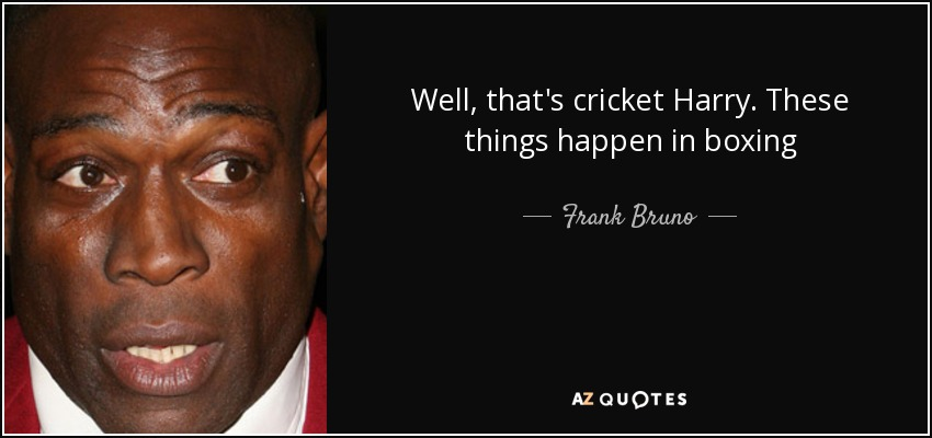 Well, that's cricket Harry. These things happen in boxing - Frank Bruno