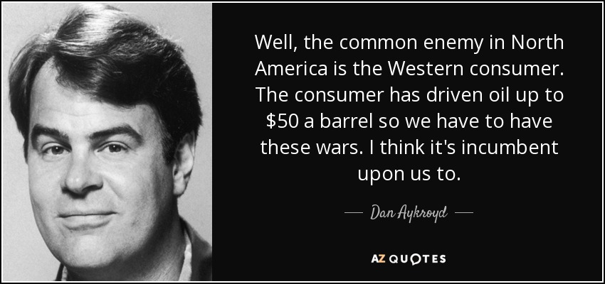 Well, the common enemy in North America is the Western consumer. The consumer has driven oil up to $50 a barrel so we have to have these wars. I think it's incumbent upon us to. - Dan Aykroyd