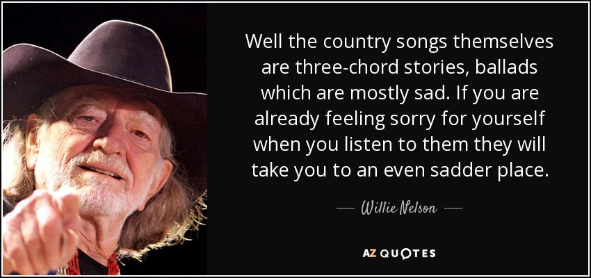 Well the country songs themselves are three-chord stories, ballads which are mostly sad. If you are already feeling sorry for yourself when you listen to them they will take you to an even sadder place. - Willie Nelson
