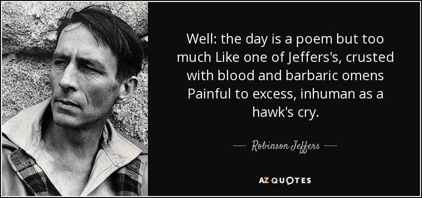 Well: the day is a poem but too much Like one of Jeffers's, crusted with blood and barbaric omens Painful to excess, inhuman as a hawk's cry. - Robinson Jeffers