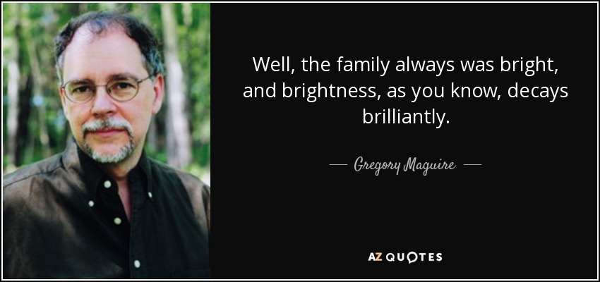 Well, the family always was bright, and brightness, as you know, decays brilliantly. - Gregory Maguire