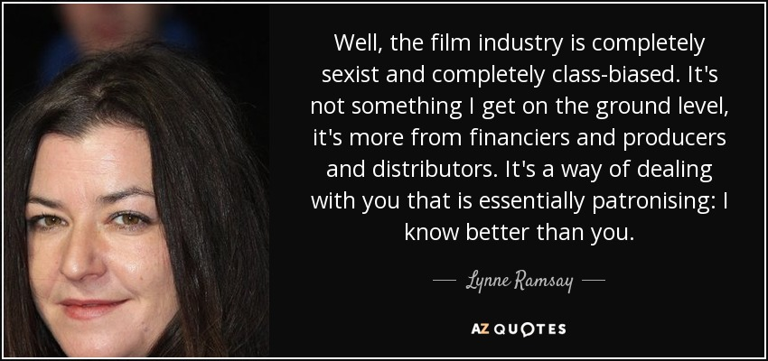 Well, the film industry is completely sexist and completely class-biased. It's not something I get on the ground level, it's more from financiers and producers and distributors. It's a way of dealing with you that is essentially patronising: I know better than you. - Lynne Ramsay