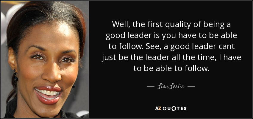 Well, the first quality of being a good leader is you have to be able to follow. See, a good leader cant just be the leader all the time, I have to be able to follow. - Lisa Leslie