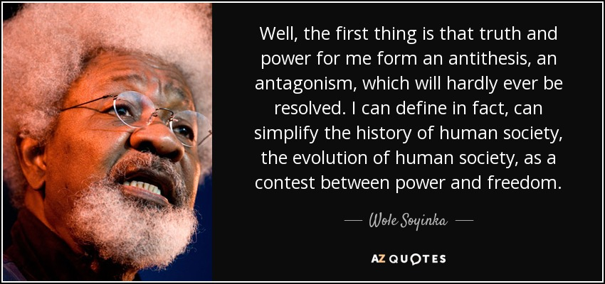 Well, the first thing is that truth and power for me form an antithesis, an antagonism, which will hardly ever be resolved. I can define in fact, can simplify the history of human society, the evolution of human society, as a contest between power and freedom. - Wole Soyinka