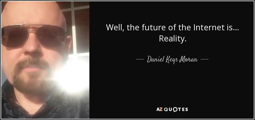 Well, the future of the Internet is... Reality. - Daniel Keys Moran