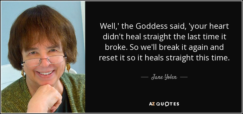 Well,' the Goddess said, 'your heart didn't heal straight the last time it broke. So we'll break it again and reset it so it heals straight this time. - Jane Yolen