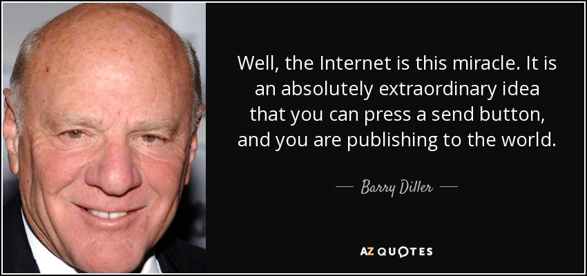 Well, the Internet is this miracle. It is an absolutely extraordinary idea that you can press a send button, and you are publishing to the world. - Barry Diller