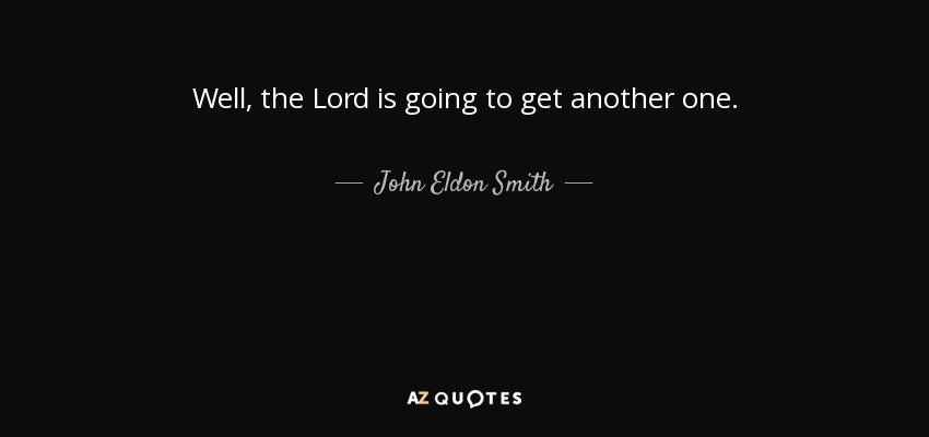 Well, the Lord is going to get another one. - John Eldon Smith