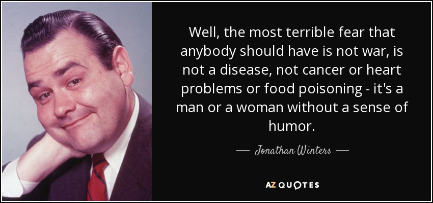 Well, the most terrible fear that anybody should have is not war, is not a disease, not cancer or heart problems or food poisoning - it's a man or a woman without a sense of humor. - Jonathan Winters