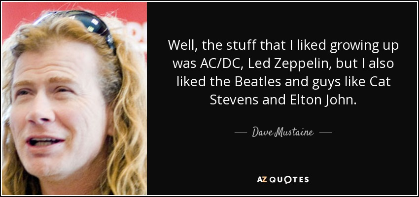 Well, the stuff that I liked growing up was AC/DC, Led Zeppelin, but I also liked the Beatles and guys like Cat Stevens and Elton John. - Dave Mustaine