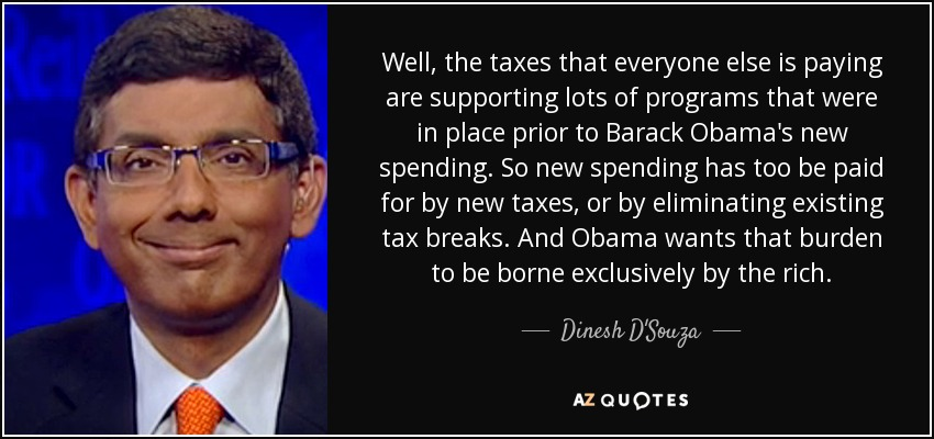 Well, the taxes that everyone else is paying are supporting lots of programs that were in place prior to Barack Obama's new spending. So new spending has too be paid for by new taxes, or by eliminating existing tax breaks. And Obama wants that burden to be borne exclusively by the rich. - Dinesh D'Souza