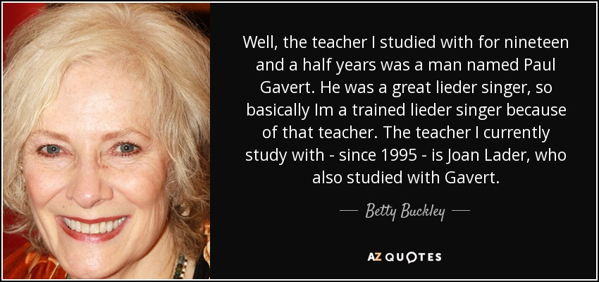 Well, the teacher I studied with for nineteen and a half years was a man named Paul Gavert. He was a great lieder singer, so basically Im a trained lieder singer because of that teacher. The teacher I currently study with - since 1995 - is Joan Lader, who also studied with Gavert. - Betty Buckley