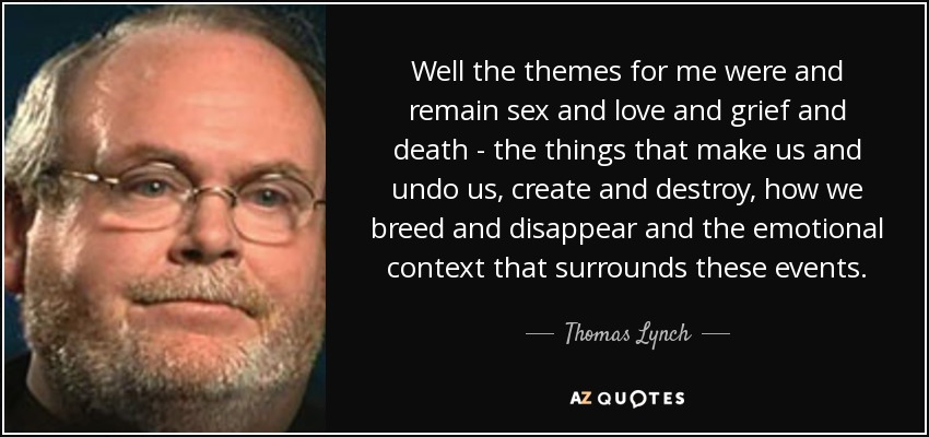 Thomas Lynch Quote Well The Themes For Me Were And Remain Sex And New Quotes About Love And Death