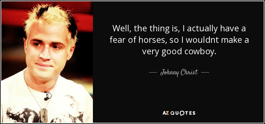 Well, the thing is, I actually have a fear of horses, so I wouldnt make a very good cowboy. - Johnny Christ