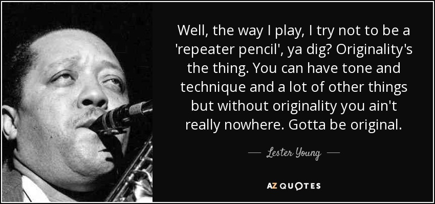 Well, the way I play, I try not to be a 'repeater pencil', ya dig? Originality's the thing. You can have tone and technique and a lot of other things but without originality you ain't really nowhere. Gotta be original. - Lester Young