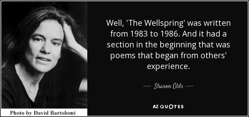 Well, 'The Wellspring' was written from 1983 to 1986. And it had a section in the beginning that was poems that began from others' experience. - Sharon Olds