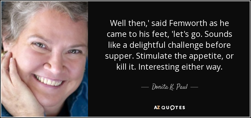 Well then,' said Femworth as he came to his feet, 'let's go. Sounds like a delightful challenge before supper. Stimulate the appetite, or kill it. Interesting either way. - Donita K. Paul