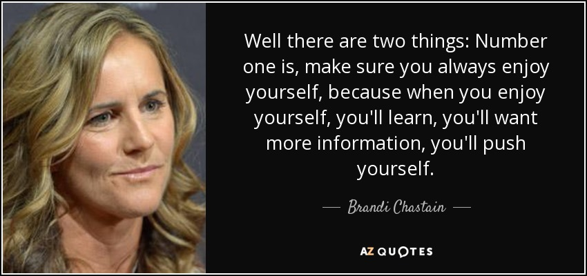 Well there are two things: Number one is, make sure you always enjoy yourself, because when you enjoy yourself, you'll learn, you'll want more information, you'll push yourself. - Brandi Chastain