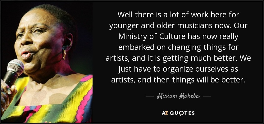 Well there is a lot of work here for younger and older musicians now. Our Ministry of Culture has now really embarked on changing things for artists, and it is getting much better. We just have to organize ourselves as artists, and then things will be better. - Miriam Makeba
