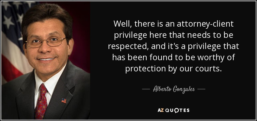 Well, there is an attorney-client privilege here that needs to be respected, and it's a privilege that has been found to be worthy of protection by our courts. - Alberto Gonzales