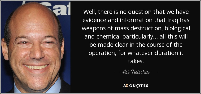 Well, there is no question that we have evidence and information that Iraq has weapons of mass destruction, biological and chemical particularly . . . all this will be made clear in the course of the operation, for whatever duration it takes. - Ari Fleischer