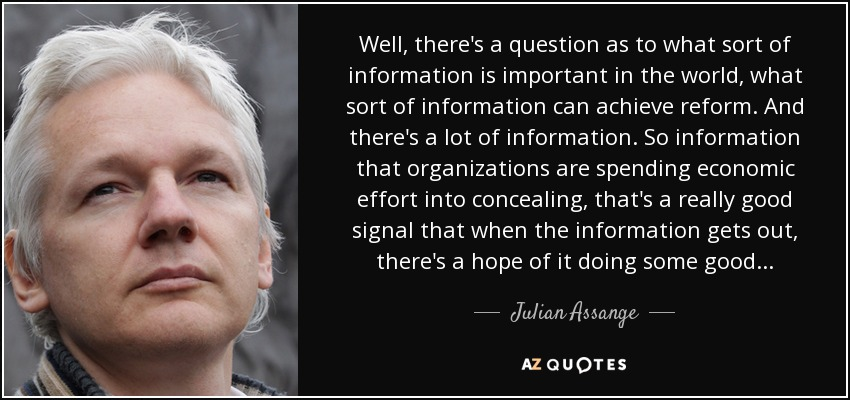 Well, there's a question as to what sort of information is important in the world, what sort of information can achieve reform. And there's a lot of information. So information that organizations are spending economic effort into concealing, that's a really good signal that when the information gets out, there's a hope of it doing some good. - Julian Assange