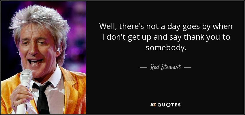 Well, there's not a day goes by when I don't get up and say thank you to somebody. - Rod Stewart