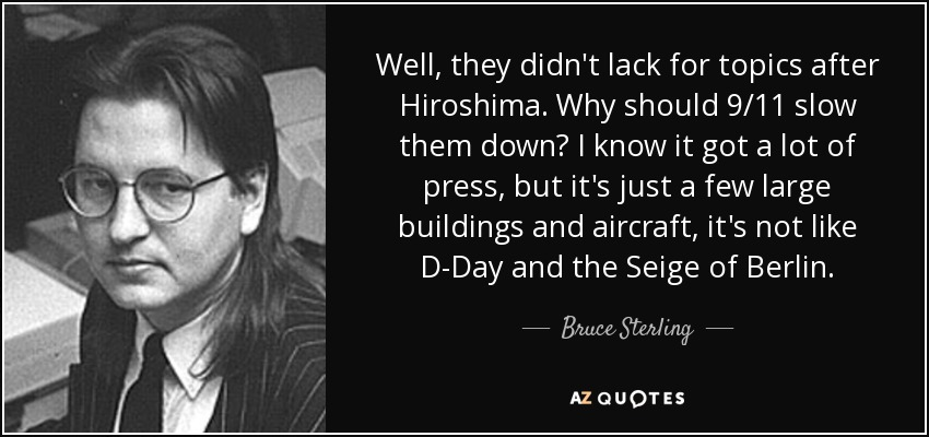 Well, they didn't lack for topics after Hiroshima. Why should 9/11 slow them down? I know it got a lot of press, but it's just a few large buildings and aircraft, it's not like D-Day and the Seige of Berlin. - Bruce Sterling