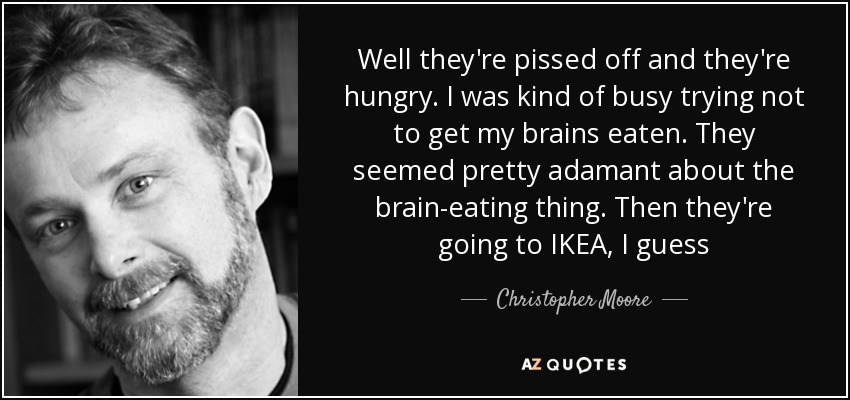 Well they're pissed off and they're hungry. I was kind of busy trying not to get my brains eaten. They seemed pretty adamant about the brain-eating thing. Then they're going to IKEA, I guess - Christopher Moore