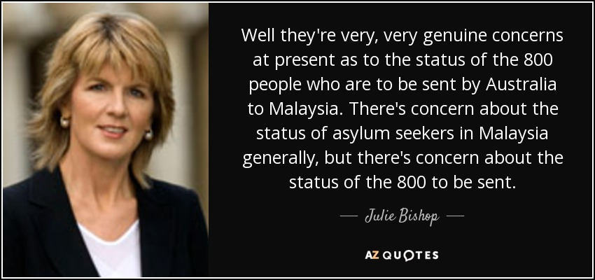 Well they're very, very genuine concerns at present as to the status of the 800 people who are to be sent by Australia to Malaysia. There's concern about the status of asylum seekers in Malaysia generally, but there's concern about the status of the 800 to be sent. - Julie Bishop