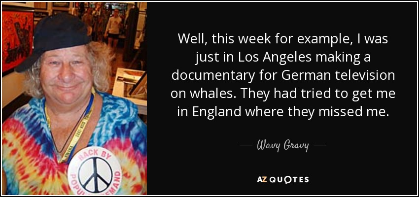 Well, this week for example, I was just in Los Angeles making a documentary for German television on whales. They had tried to get me in England where they missed me. - Wavy Gravy
