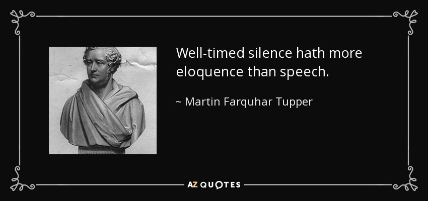 Well-timed silence hath more eloquence than speech. - Martin Farquhar Tupper
