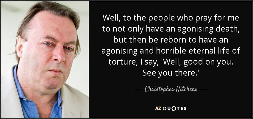 Well, to the people who pray for me to not only have an agonising death, but then be reborn to have an agonising and horrible eternal life of torture, I say, 'Well, good on you. See you there.' - Christopher Hitchens