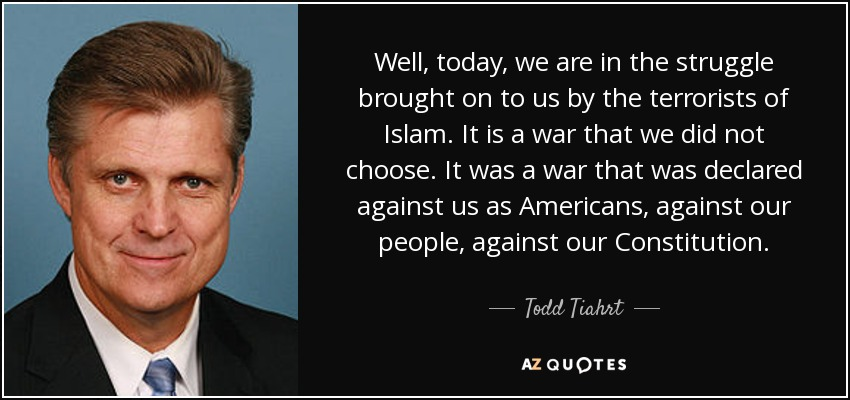 Well, today, we are in the struggle brought on to us by the terrorists of Islam. It is a war that we did not choose. It was a war that was declared against us as Americans, against our people, against our Constitution. - Todd Tiahrt