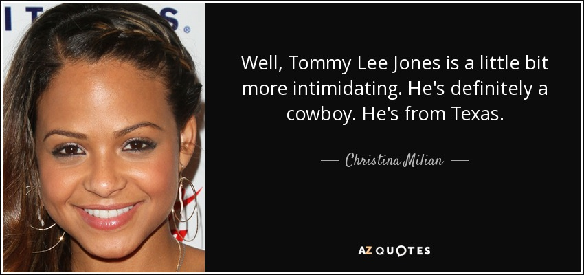 Well, Tommy Lee Jones is a little bit more intimidating. He's definitely a cowboy. He's from Texas. - Christina Milian