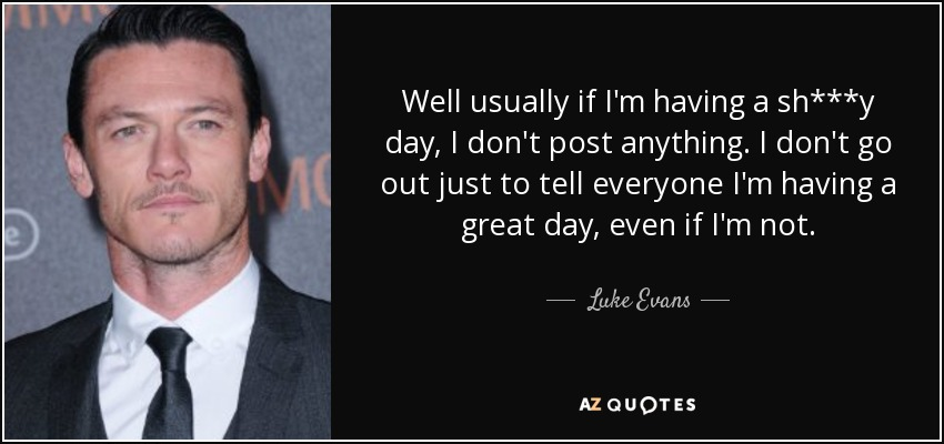 Well usually if I'm having a sh***y day, I don't post anything. I don't go out just to tell everyone I'm having a great day, even if I'm not. - Luke Evans