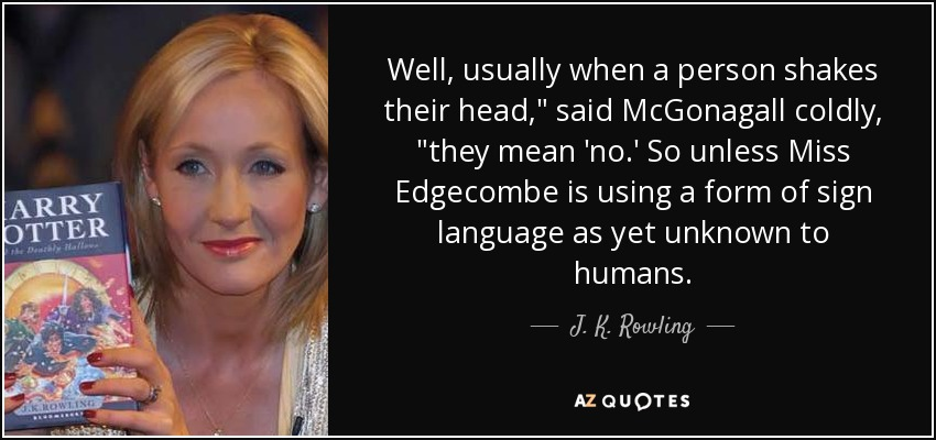 "Well, usually when a person shakes their head,"" said McGonagall coldly, ""they mean 'no.' So unless Miss Edgecombe is using a form of sign language as yet unknown to humans... - J. K. Rowling"