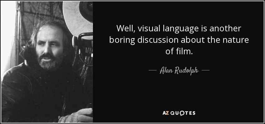 Well, visual language is another boring discussion about the nature of film. - Alan Rudolph