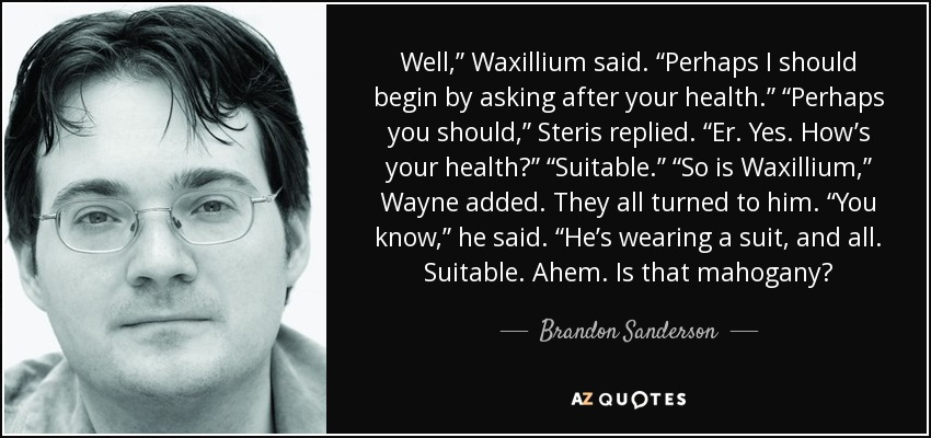 """Well,"""" Waxillium said. """"Perhaps I should begin by asking after your health."""" """"Perhaps you should,"""" Steris replied. """"Er. Yes. How's your health?"""" """"Suitable."""" """"So is Waxillium,"""" Wayne added. They all turned to him. """"You know,"""" he said. """"He's wearing a suit, and all. Suitable. Ahem. Is that mahogany? - Brandon Sanderson"""