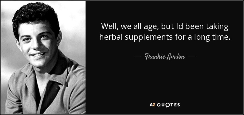 Well, we all age, but Id been taking herbal supplements for a long time. - Frankie Avalon