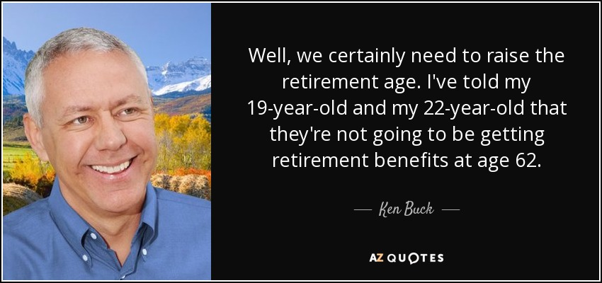 Well, we certainly need to raise the retirement age. I've told my 19-year-old and my 22-year-old that they're not going to be getting retirement benefits at age 62. - Ken Buck
