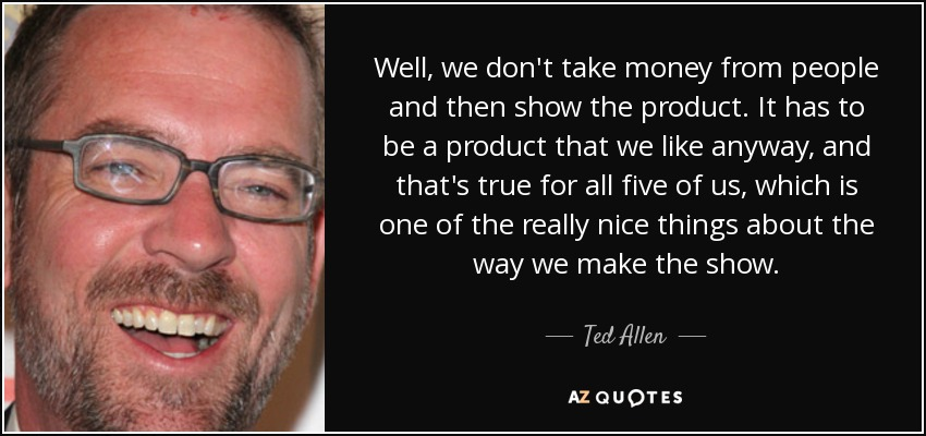 Well, we don't take money from people and then show the product. It has to be a product that we like anyway, and that's true for all five of us, which is one of the really nice things about the way we make the show. - Ted Allen